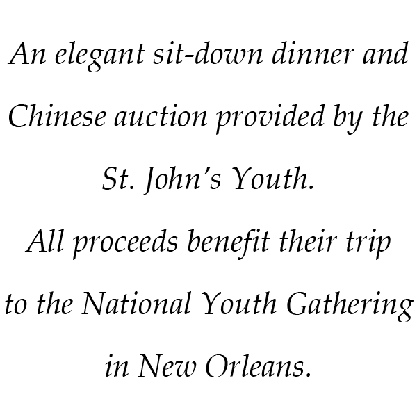An elegant sit-down dinner and Chinese auction provided by the St. John's Youth. All proceeds benefit their trip to the National Youth Gathering in New Orleans.