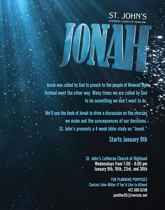 "Jonah was called by God to preach to the people of Ninevah and instead went the other way. Many times we are called by God to do something we don't want to do. We'll use the book of Jonah to drive a discussion on the choices we make and the consequences of our decisions. St. John's presents a 4 week bible study on ""Jonah."" St. John's Lutheran Church of Highland - Wednesdays from 7:00 - 8:00 pm on January 9th, 16th, 23rd, and 30th For planning purposes Contact John Miller if you'd like to attend @ 412.366.6238"